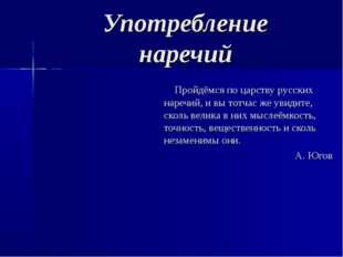 Употребление наречий Пройдёмся по царству русских наречий, и вы тотчас же уви