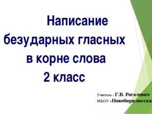 Написание безударных гласных в корне слова 2 класс Учитель : Г.В. Роголев