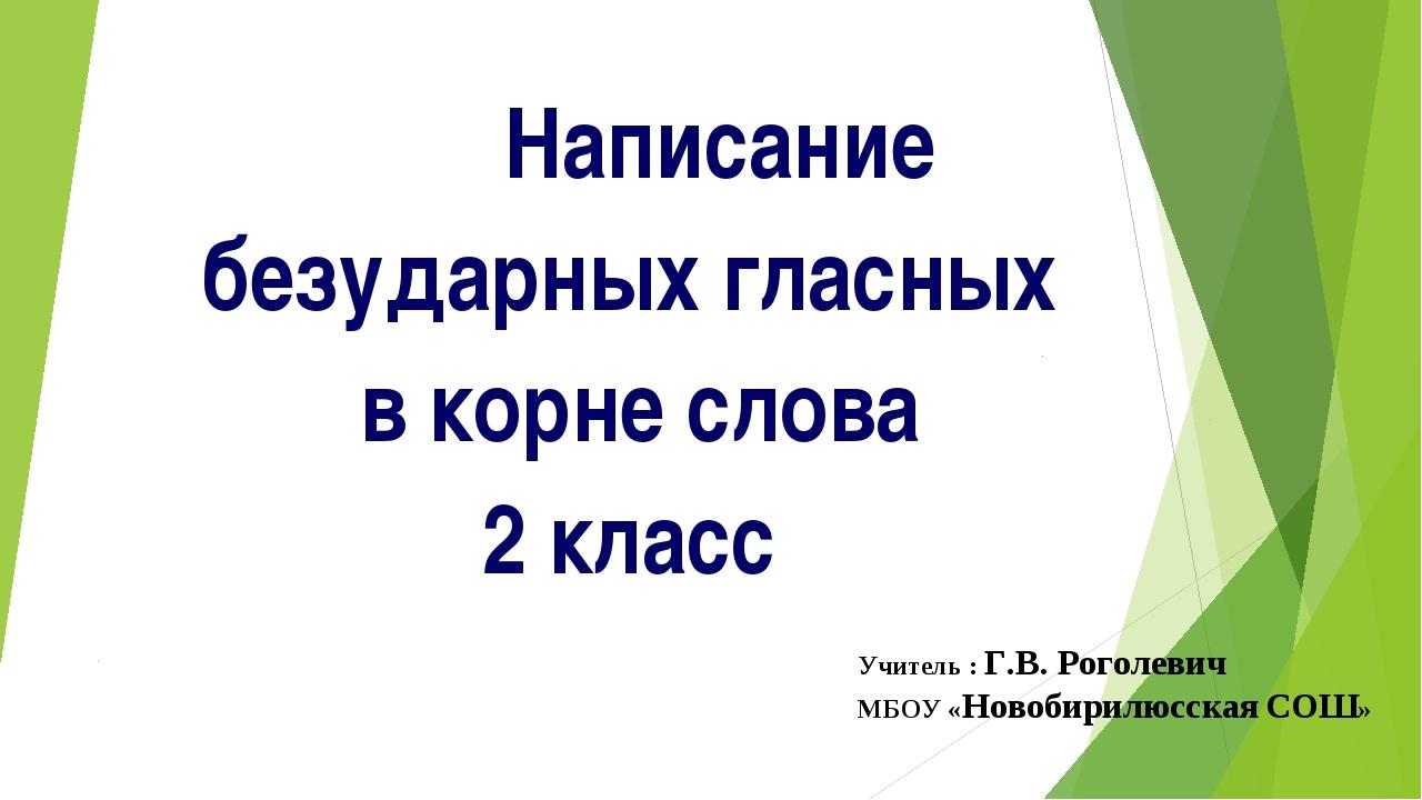 Написание безударных гласных в корне слова 2 класс Учитель : Г.В. Роголев...