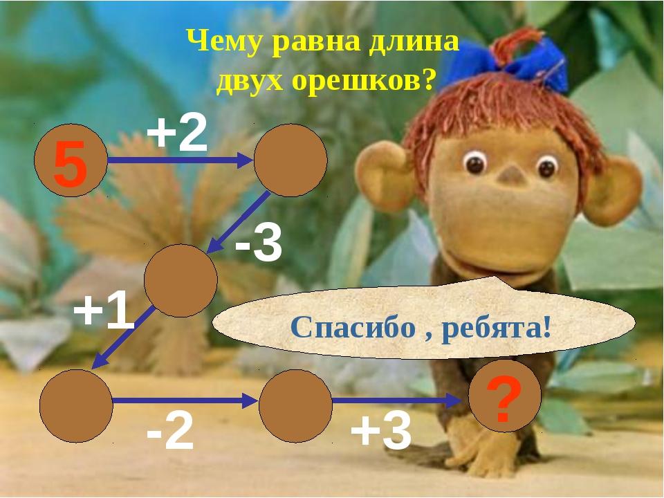 Чему равна длина двух орешков? 5 +2 -3 +1 -2 +3 Спасибо , ребята! 6 ? 7 4 5 3