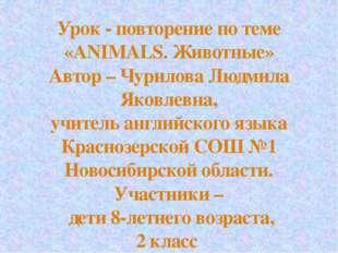 Урок - повторение по теме «ANIMALS. Животные» Автор – Чурилова Людмила Яковле