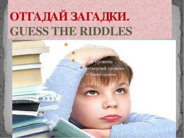 ОТГАДАЙ ЗАГАДКИ. GUESS THE RIDDLES