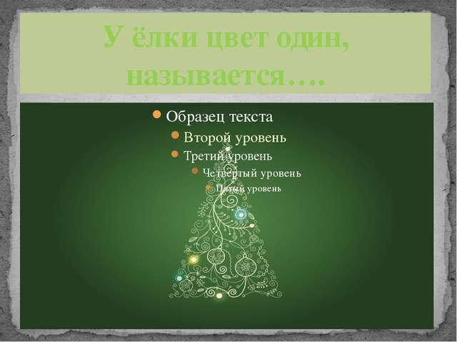 У ёлки цвет один, называется….