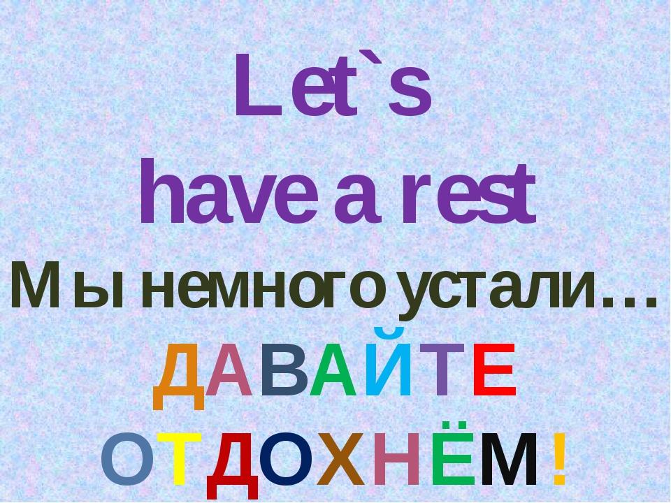 Let`s have a rest Мы немного устали… ДАВАЙТЕ ОТДОХНЁМ!