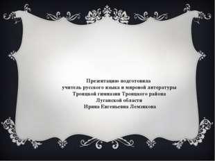 Презентацию подготовила учитель русского языка и мировой литературы Троицкой