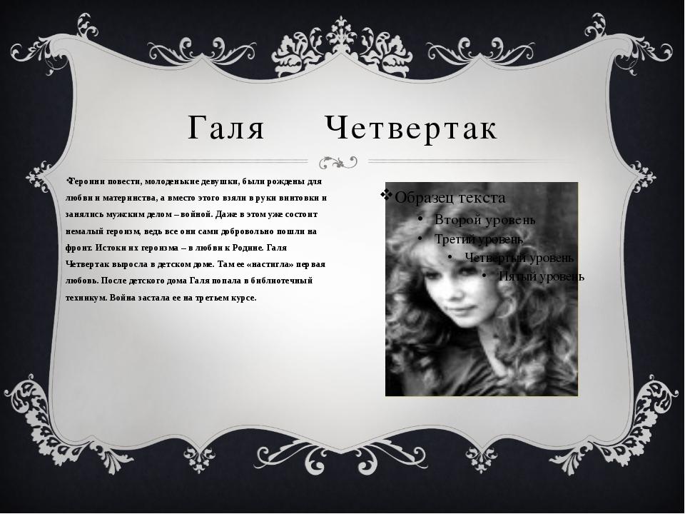 Галя Четвертак Героини повести, молоденькие девушки, были рождены для любви и...
