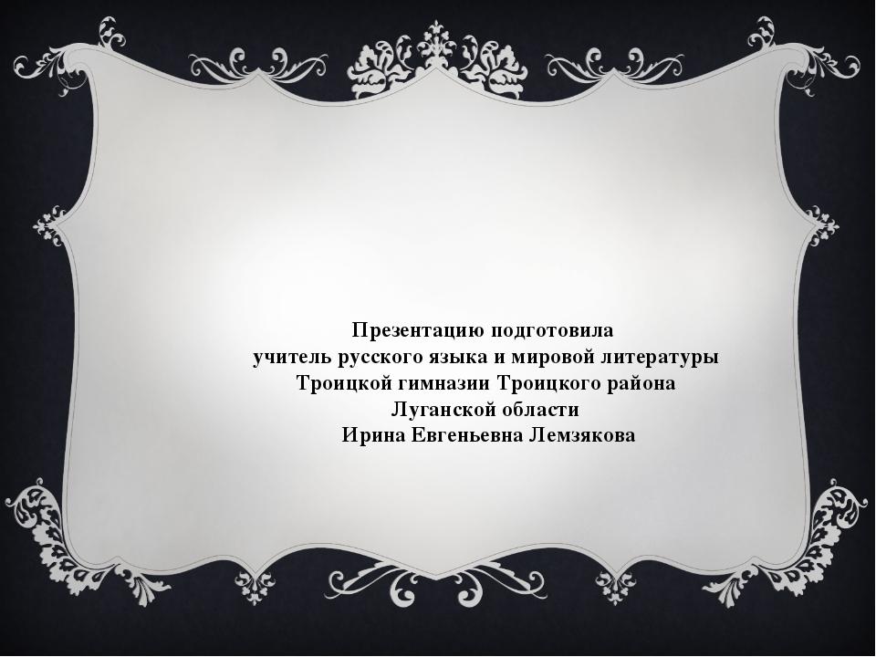 Презентацию подготовила учитель русского языка и мировой литературы Троицкой...