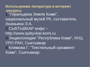 """Используемая литература и интернет -ресурсы """"Геральдика Земли Коми"""", национал"""