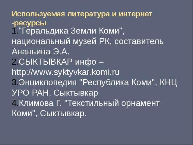 """Используемая литература и интернет -ресурсы """"Геральдика Земли Коми"""", национал..."""