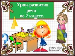 Урок развития речи во 2 классе. Учитель начальных классов Семиохина Т.Н.