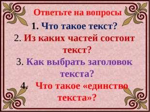 Ответьте на вопросы Что такое текст? Из каких частей состоит текст? Как выбра
