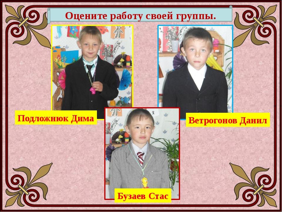Подложнюк Дима Ветрогонов Данил Бузаев Стас Оцените работу своей группы.