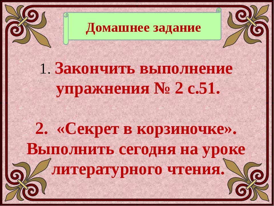 Домашнее задание Закончить выполнение упражнения № 2 с.51. 2. «Секрет в корзи...