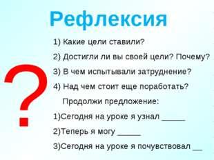 Рефлексия 1) Какие цели ставили? 2) Достигли ли вы своей цели? Почему? 3) В ч