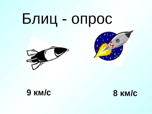 9 км/с 8 км/с Блиц - опрос