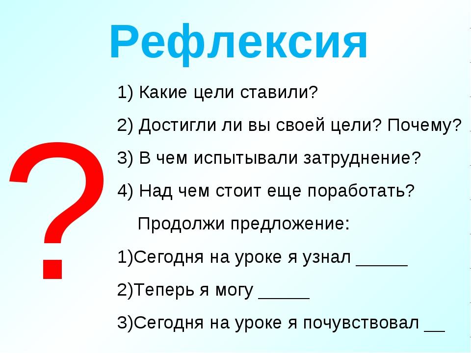 Рефлексия 1) Какие цели ставили? 2) Достигли ли вы своей цели? Почему? 3) В ч...