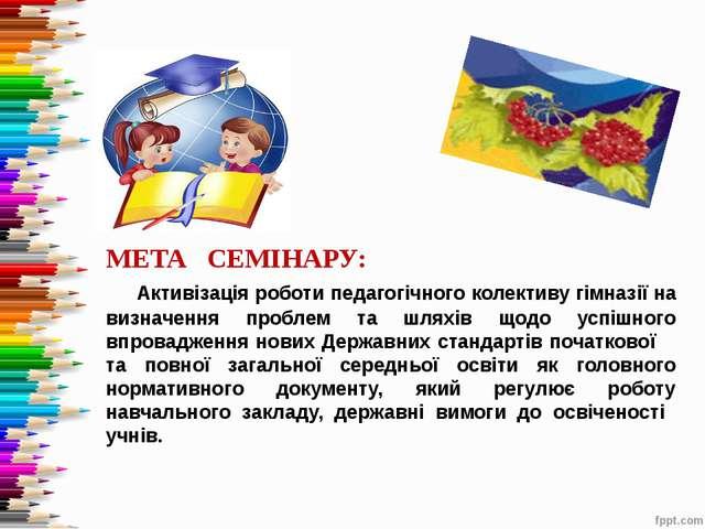 МЕТА СЕМІНАРУ: Активізація роботи педагогічного колективу гімназії на визнач...