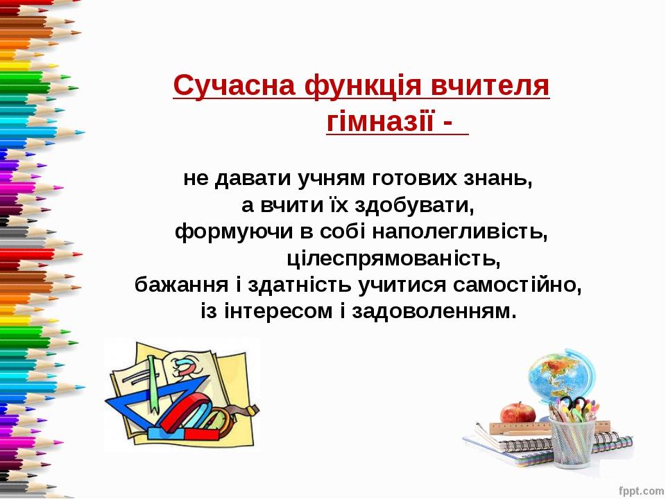 Сучасна функція вчителя гімназії - не давати учням готових знань, а вчити їх...