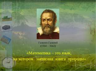 Галилео Галилей (1564 – 1642) «Математика – это язык, на котором написана кни