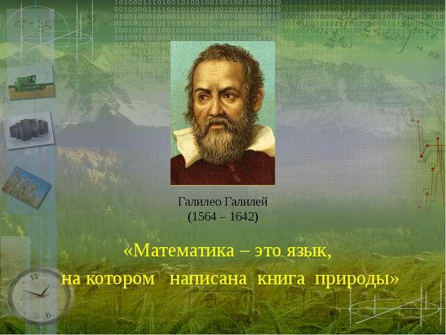 Галилео Галилей (1564 – 1642) «Математика – это язык, на котором написана кни...
