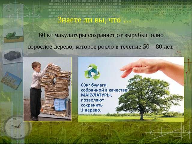 Знаете ли вы, что … 60 кг макулатуры сохраняет от вырубки одно взрослое дерев...