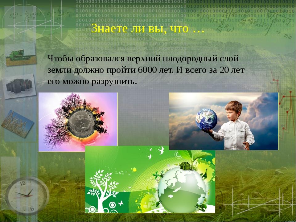Знаете ли вы, что … Чтобы образовался верхний плодородный слой земли должно п...