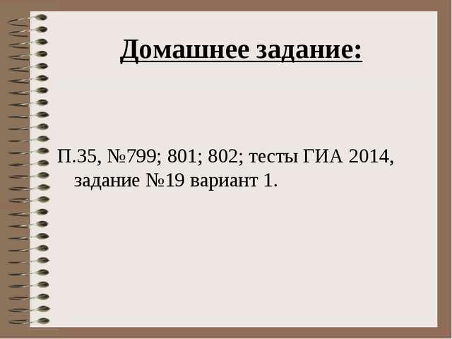 Домашнее задание: П.35, №799; 801; 802; тесты ГИА 2014, задание №19 вариант 1.