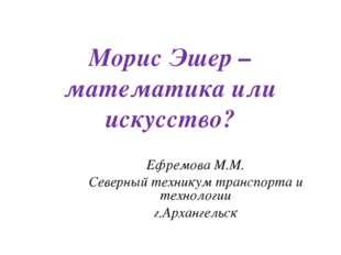 Морис Эшер – математика или искусство? Ефремова М.М. Северный техникум трансп