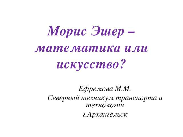 Морис Эшер – математика или искусство? Ефремова М.М. Северный техникум трансп...