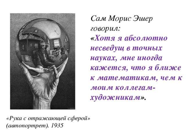 Сам Морис Эшер говорил: «Хотя я абсолютно несведущ в точных науках, мне иногд...