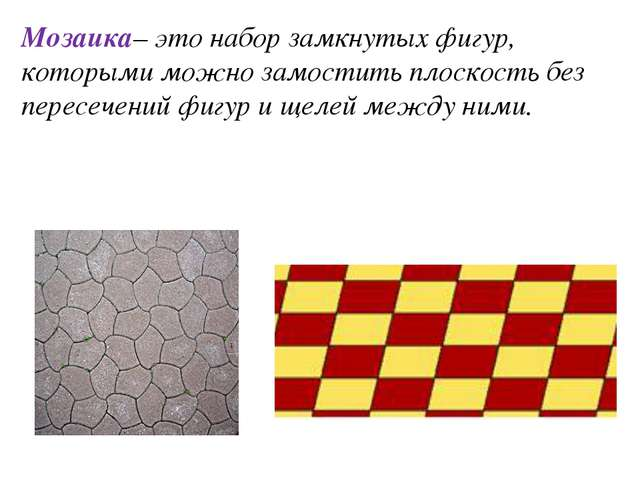 Мозаика– это набор замкнутых фигур, которыми можно замостить плоскость без пе...