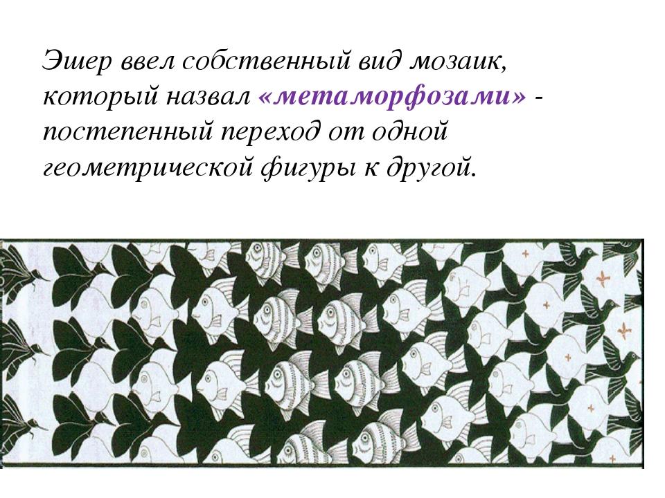 Эшер ввел собственный вид мозаик, который назвал «метаморфозами» - постепенны...
