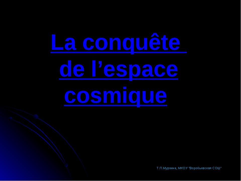 "La conquête de l'espace cosmique Т.П.Мурзина, МКОУ ""Воробьевская СОШ"" Т.П.Мур..."