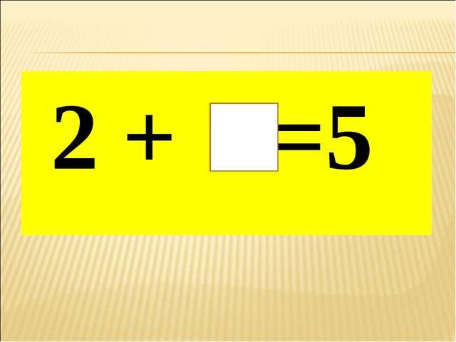2 + =5