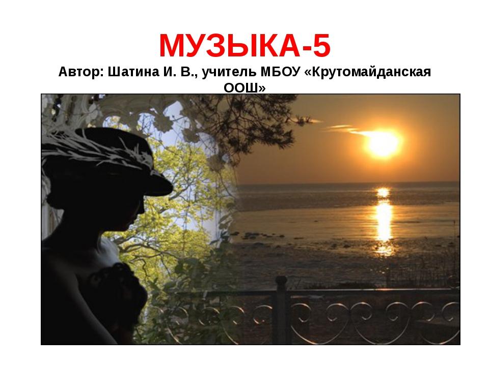 МУЗЫКА-5 Автор: Шатина И. В., учитель МБОУ «Крутомайданская ООШ»