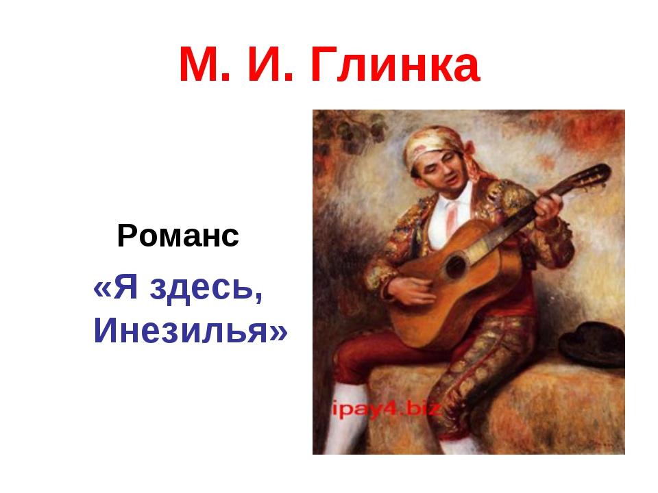 М. И. Глинка Романс «Я здесь, Инезилья»