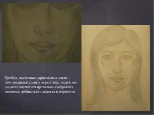 Пробуя, постоянно зарисовывая какие – либо индивидуальные черты лица людей, в