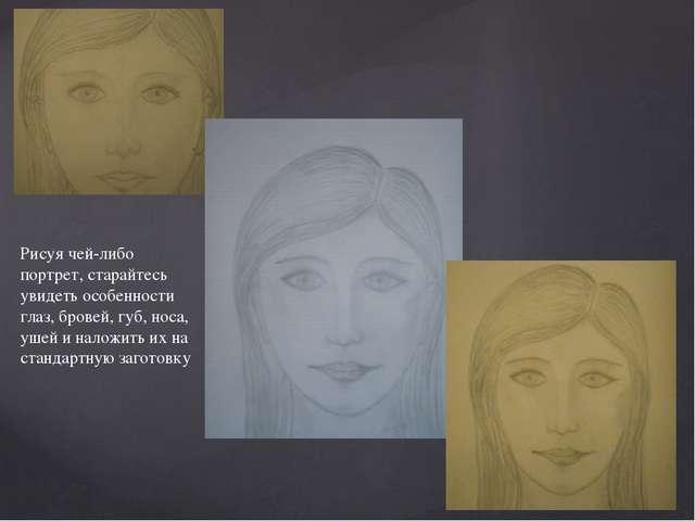 Рисуя чей-либо портрет, старайтесь увидеть особенности глаз, бровей, губ, нос...