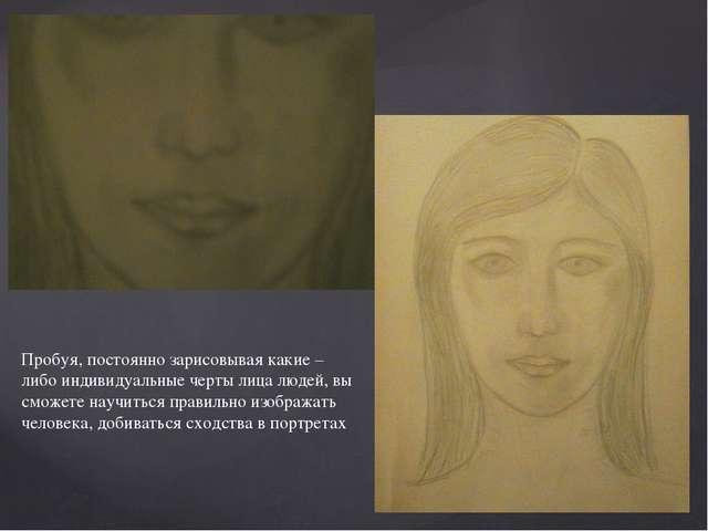 Пробуя, постоянно зарисовывая какие – либо индивидуальные черты лица людей, в...