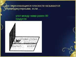 две пересекающиеся плоскости называются перпендикулярными, если … угол между