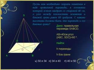 Дано: правильная пирамида SABCD, АВ=40см,угол (АВС, SDC)=60 º. Найти: h пирам