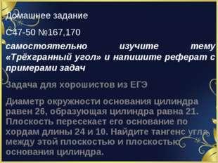 Домашнее задание С47-50 №167,170 самостоятельно изучите тему «Трёхгранный уго