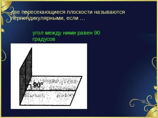 две пересекающиеся плоскости называются перпендикулярными, если … угол между...