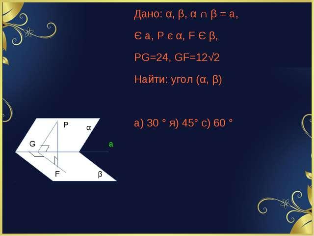 Дано: α, β, α ∩ β = a, Є a, P є α, F Є β, PG=24, GF=12√2 Найти: угол (α, β) а...