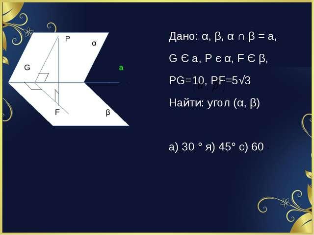 Дано: α, β, α ∩ β = a, G Є a, P є α, F Є β, PG=10, PF=5√3 Найти: угол (α, β)...