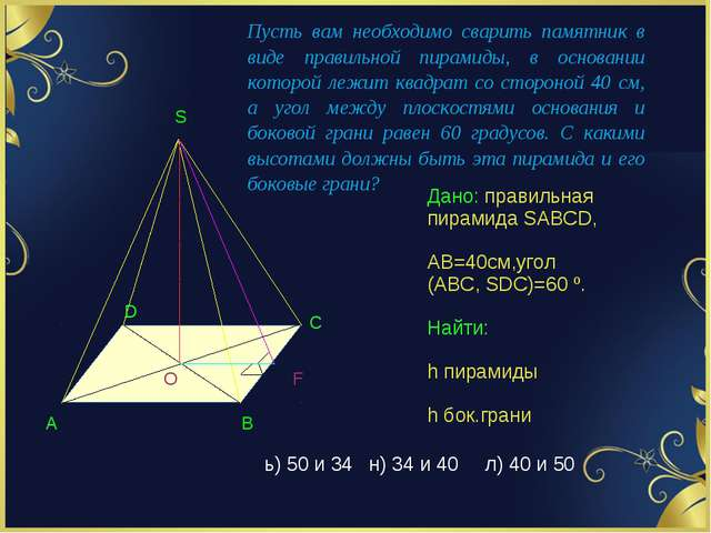 Дано: правильная пирамида SABCD, АВ=40см,угол (АВС, SDC)=60 º. Найти: h пирам...