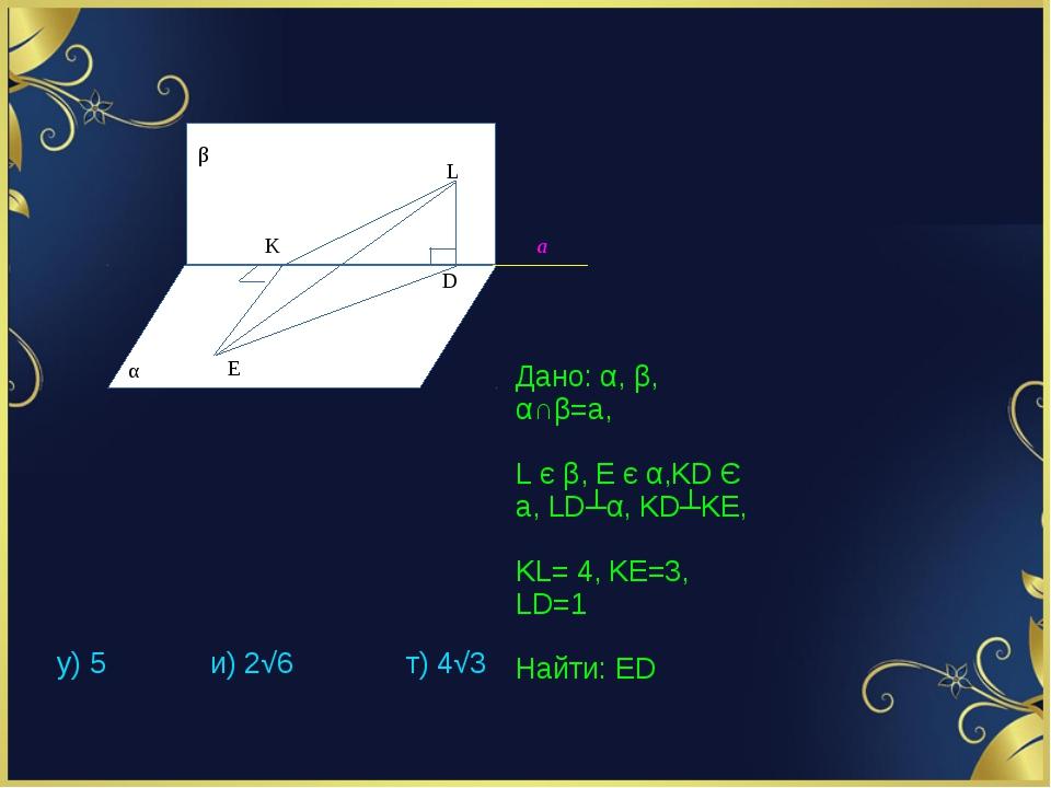Дано: α, β, α∩β=a, L є β, E є α,KD Є a, LD┴α, KD┴KE, KL= 4, KE=3, LD=1 Найти:...