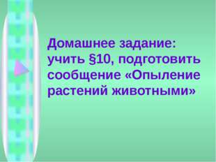 Домашнее задание: учить §10, подготовить сообщение «Опыление растений животны