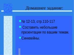 Домашнее задание: № 12-13, стр.110-117 Составить небольшие презентации по ваш