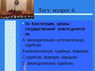 Тест: вопрос 4. По Конституции, органы государственной власти делятся на: А.